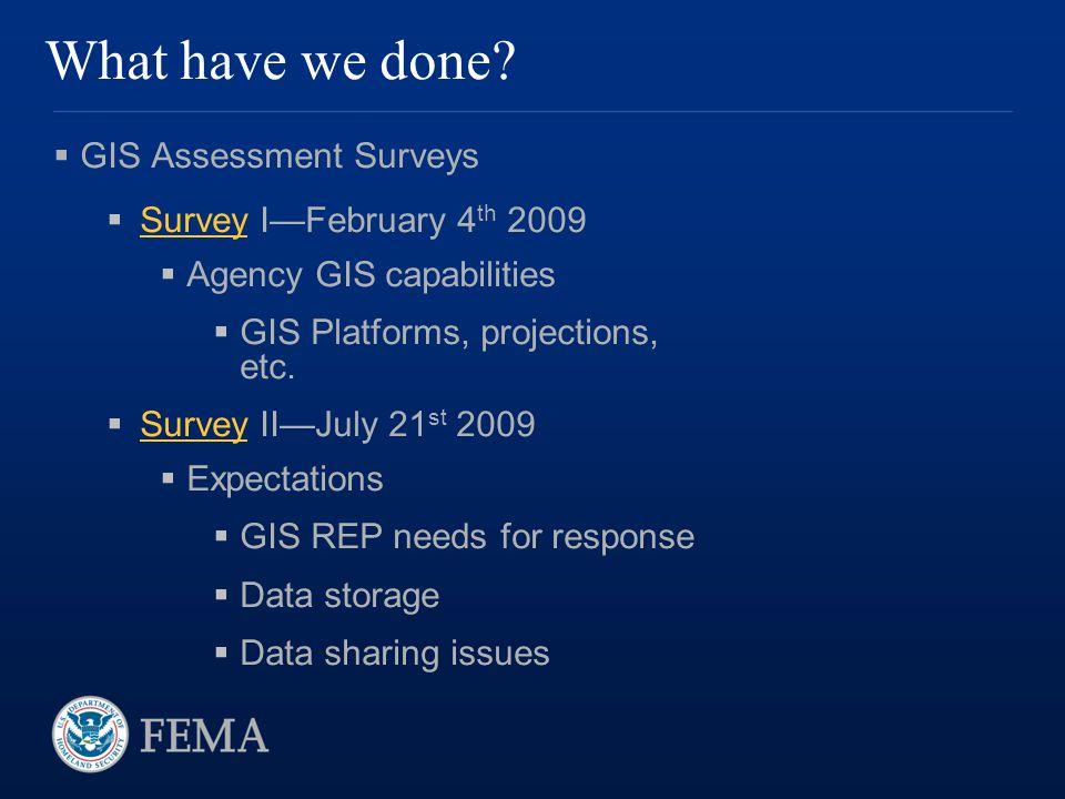 What have we done?  GIS Assessment Surveys  Survey I—February 4 th 2009 Survey  Agency GIS capabilities  GIS Platforms, projections, etc.  Survey