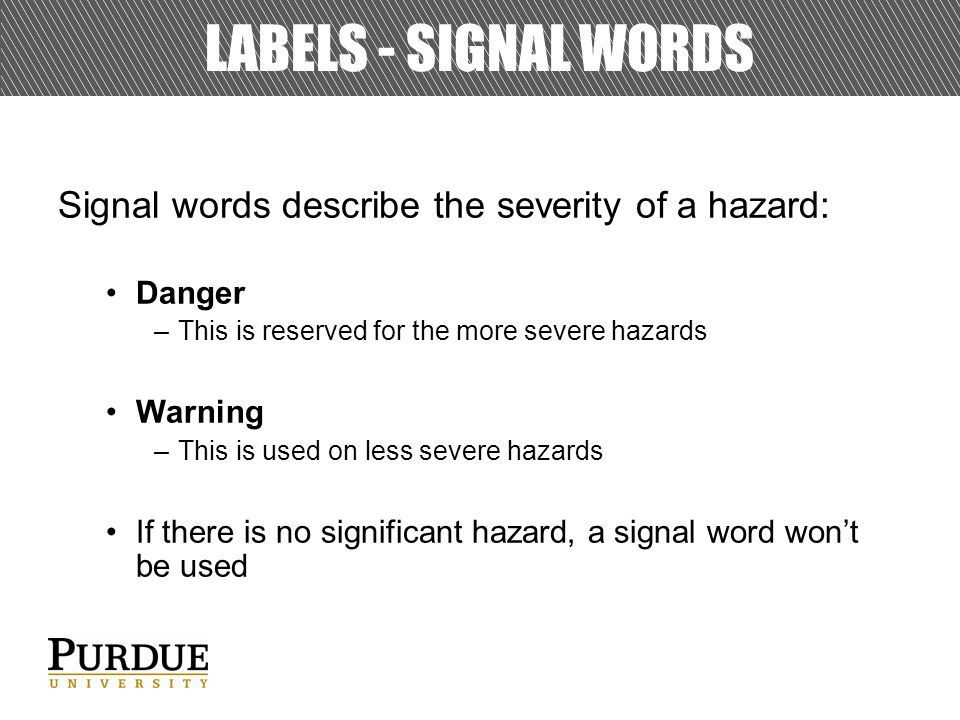 LABELS - SIGNAL WORDS Signal words describe the severity of a hazard: Danger –This is reserved for the more severe hazards Warning –This is used on less severe hazards If there is no significant hazard, a signal word won't be used