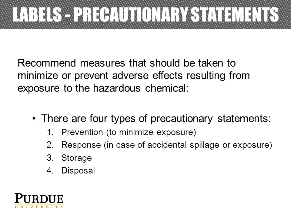 LABELS - PRECAUTIONARY STATEMENTS Recommend measures that should be taken to minimize or prevent adverse effects resulting from exposure to the hazardous chemical: There are four types of precautionary statements: 1.Prevention (to minimize exposure) 2.Response (in case of accidental spillage or exposure) 3.Storage 4.Disposal