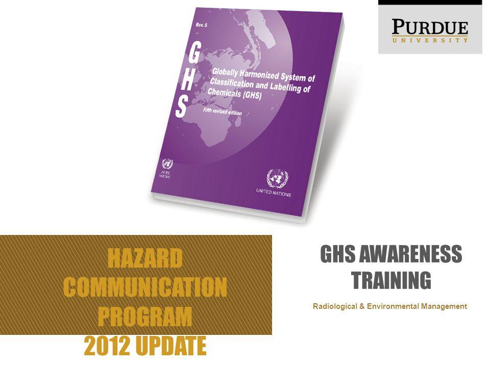 HAZARD COMMUNICATION PROGRAM 2012 UPDATE GHS AWARENESS TRAINING Radiological & Environmental Management