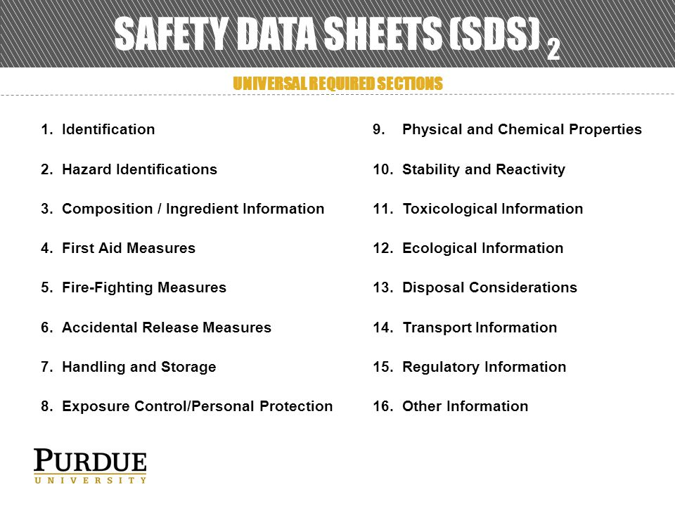 SAFETY DATA SHEETS (SDS) 2 1.Identification 2.Hazard Identifications 3.Composition / Ingredient Information 4.First Aid Measures 5.Fire-Fighting Measures 6.Accidental Release Measures 7.Handling and Storage 8.Exposure Control/Personal Protection 9.Physical and Chemical Properties 10.Stability and Reactivity 11.Toxicological Information 12.Ecological Information 13.Disposal Considerations 14.Transport Information 15.Regulatory Information 16.Other Information UNIVERSAL REQUIRED SECTIONS