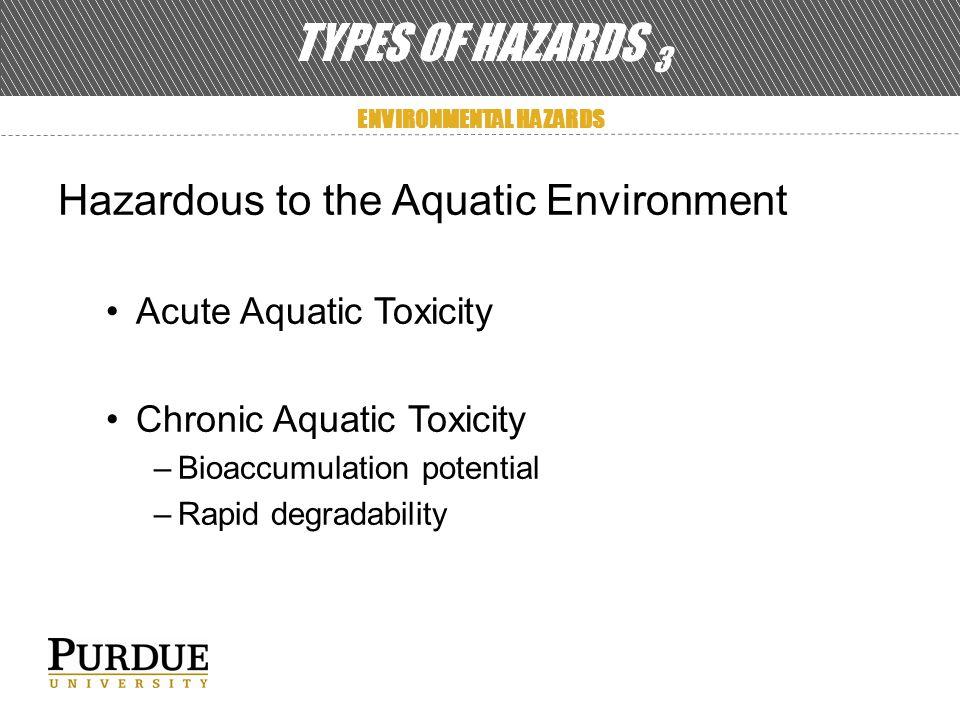 TYPES OF HAZARDS 3 ENVIRONMENTAL HAZARDS Hazardous to the Aquatic Environment Acute Aquatic Toxicity Chronic Aquatic Toxicity –Bioaccumulation potential –Rapid degradability