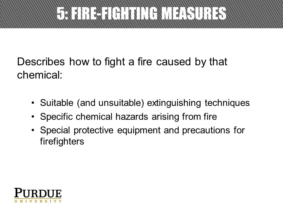 5: FIRE-FIGHTING MEASURES Describes how to fight a fire caused by that chemical: Suitable (and unsuitable) extinguishing techniques Specific chemical hazards arising from fire Special protective equipment and precautions for firefighters