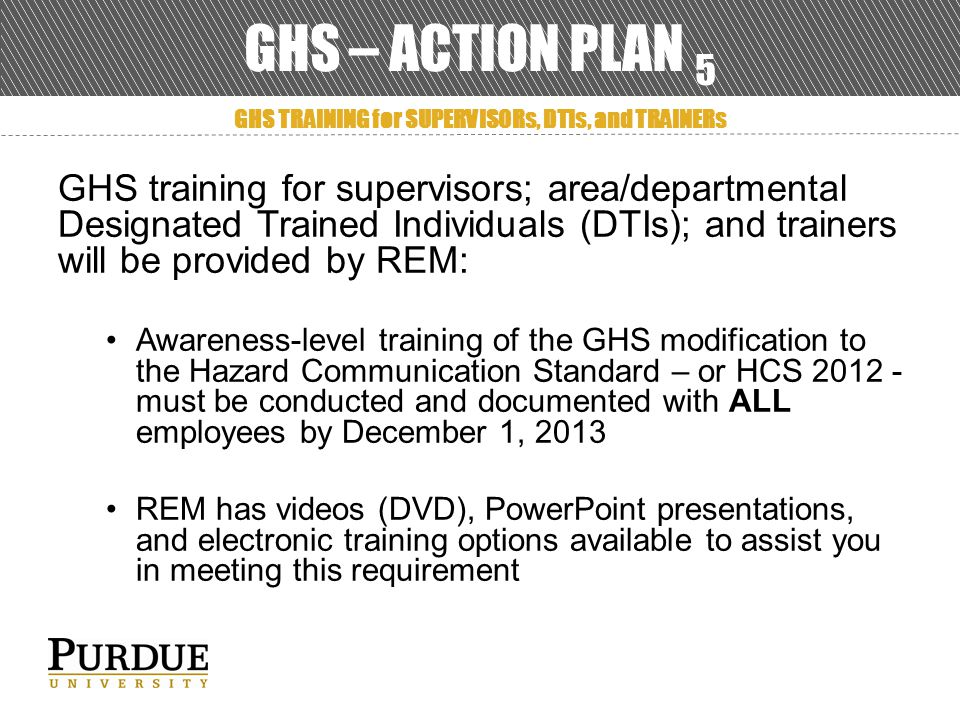 GHS – ACTION PLAN 5 GHS TRAINING for SUPERVISORs, DTIs, and TRAINERs GHS training for supervisors; area/departmental Designated Trained Individuals (DTIs); and trainers will be provided by REM: Awareness-level training of the GHS modification to the Hazard Communication Standard – or HCS 2012 - must be conducted and documented with ALL employees by December 1, 2013 REM has videos (DVD), PowerPoint presentations, and electronic training options available to assist you in meeting this requirement