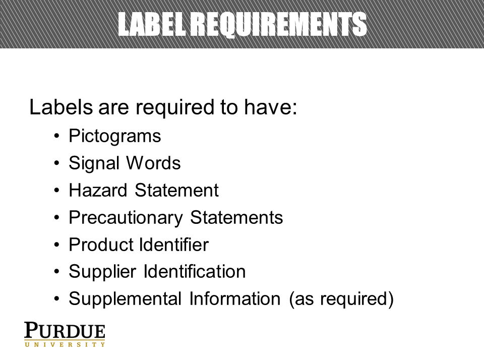 LABEL REQUIREMENTS Labels are required to have: Pictograms Signal Words Hazard Statement Precautionary Statements Product Identifier Supplier Identification Supplemental Information (as required)