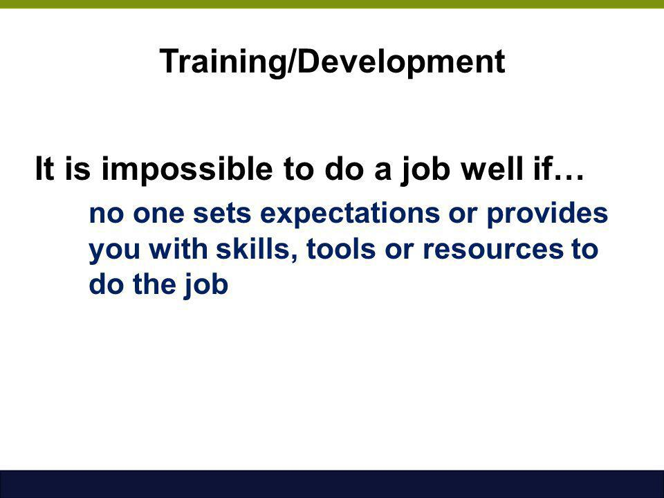 Training/Development It is impossible to do a job well if… no one sets expectations or provides you with skills, tools or resources to do the job
