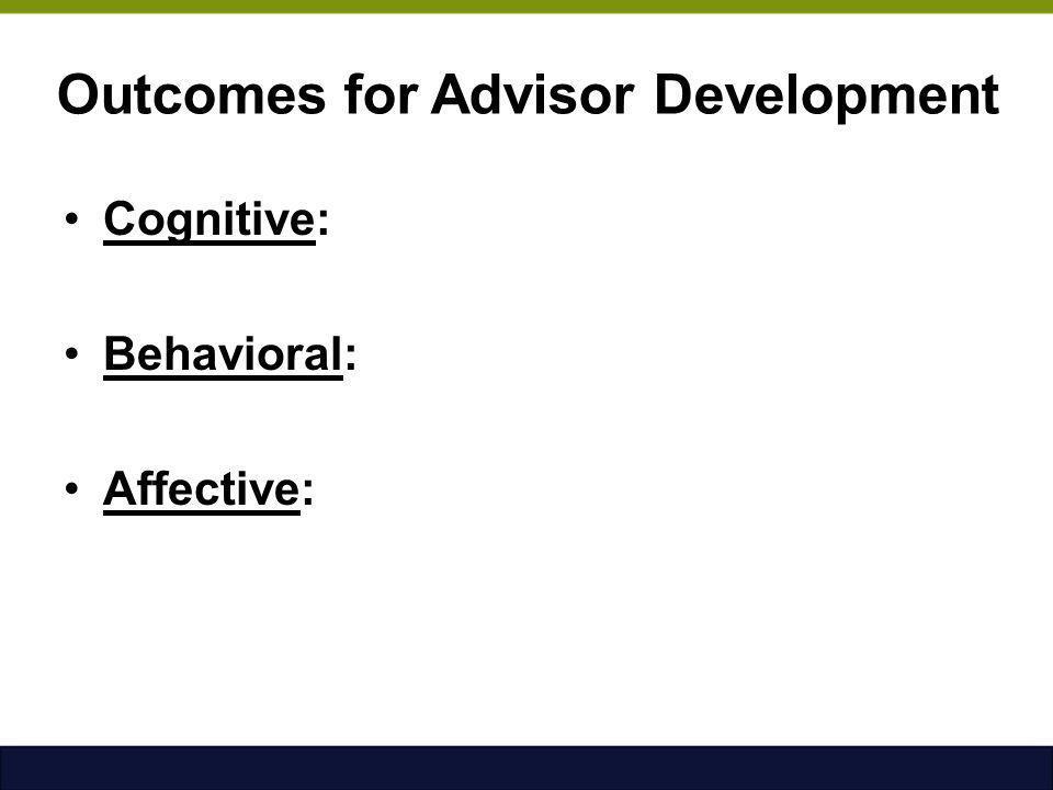 Outcomes for Advisor Development Cognitive: Behavioral: Affective: