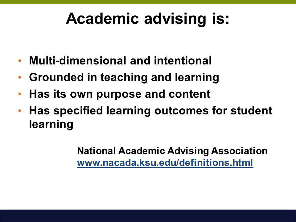 Academic advising is: Multi-dimensional and intentional Grounded in teaching and learning Has its own purpose and content Has specified learning outco