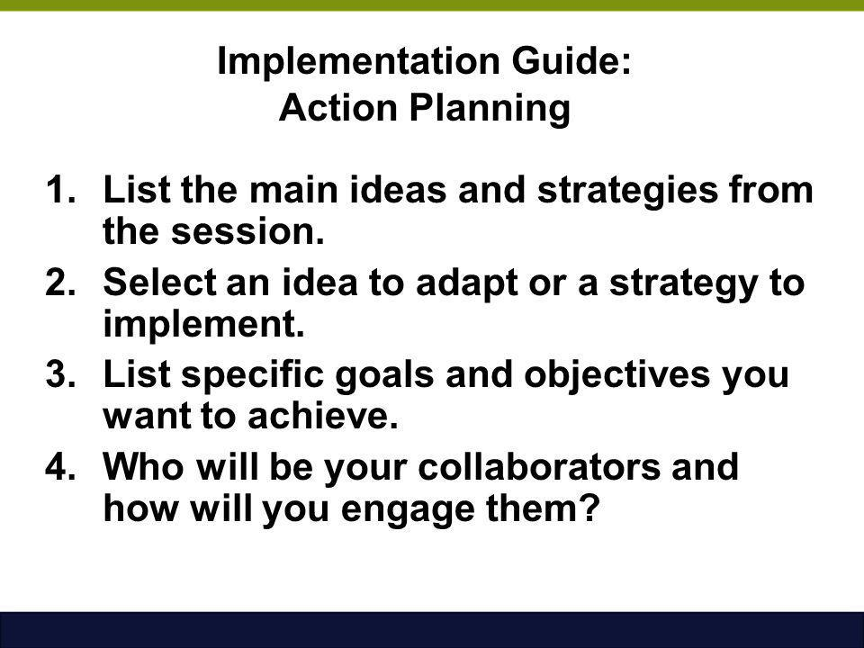 Implementation Guide: Action Planning 1.List the main ideas and strategies from the session. 2.Select an idea to adapt or a strategy to implement. 3.L