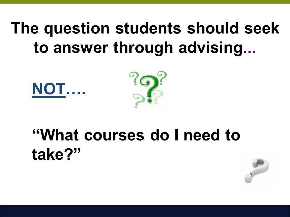 """The question students should seek to answer through advising... NOT…. """"What courses do I need to take?"""""""