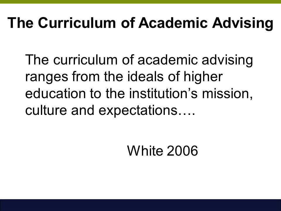 The Curriculum of Academic Advising The curriculum of academic advising ranges from the ideals of higher education to the institution's mission, cultu