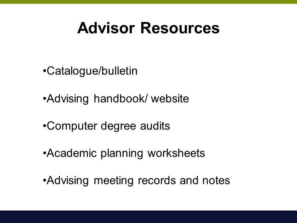 Advisor Resources Catalogue/bulletin Advising handbook/ website Computer degree audits Academic planning worksheets Advising meeting records and notes