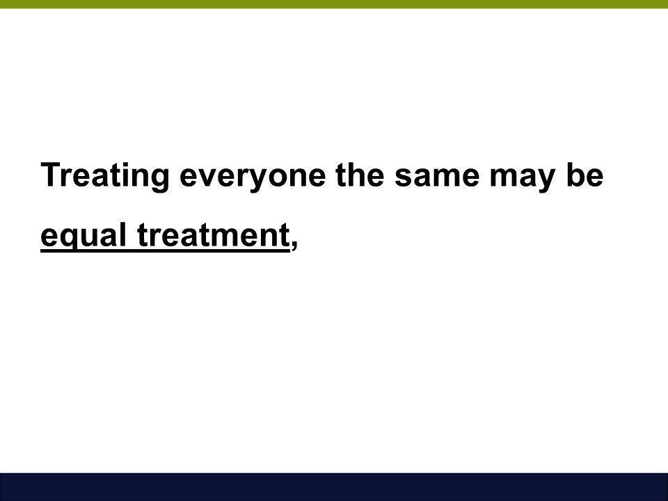 Treating everyone the same may be equal treatment,