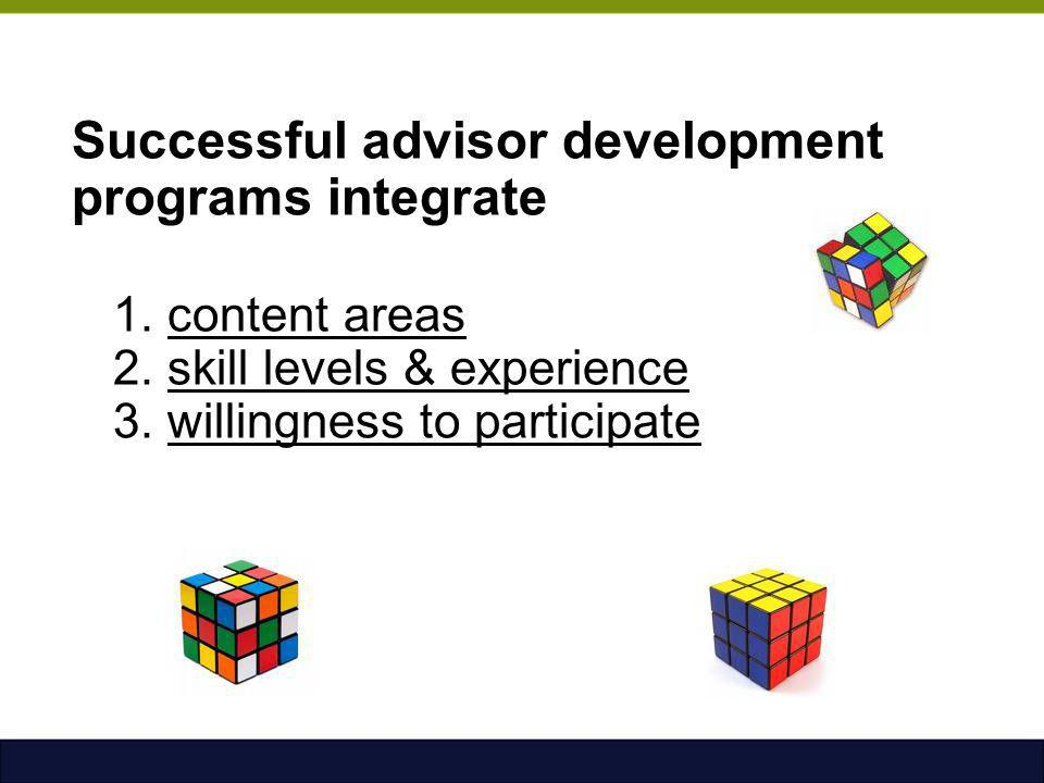 Successful advisor development programs integrate 1. content areas 2. skill levels & experience 3. willingness to participate