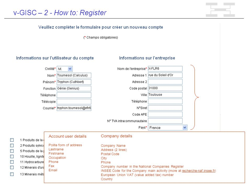 v-GISC – 2 - How to: Register Account user details Polite form of address Lastname Firstname Occupation Phone Fax Email Company details Company Name Address (2 lines) Postal Code City Phone Company number in the National Companies Register INSEE Code for the Company main activity (more at recherche-naf.insee.fr) European Union VAT (value added tax) number Country