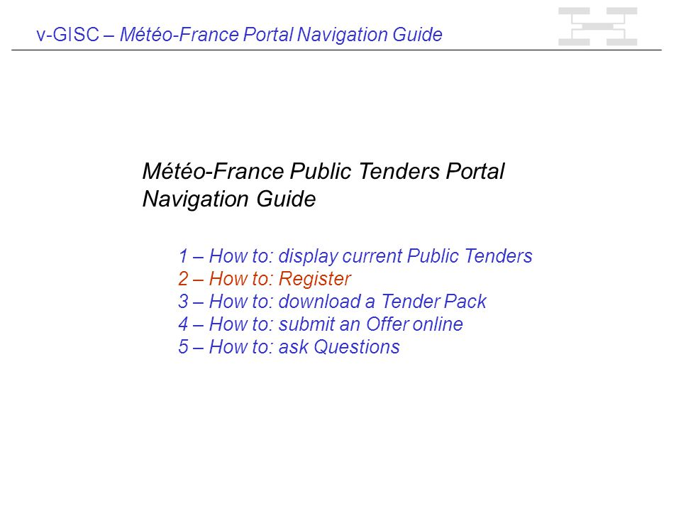 v-GISC – Météo-France Portal Navigation Guide Météo-France Public Tenders Portal Navigation Guide 1 – How to: display current Public Tenders 2 – How to: Register 3 – How to: download a Tender Pack 4 – How to: submit an Offer online 5 – How to: ask Questions