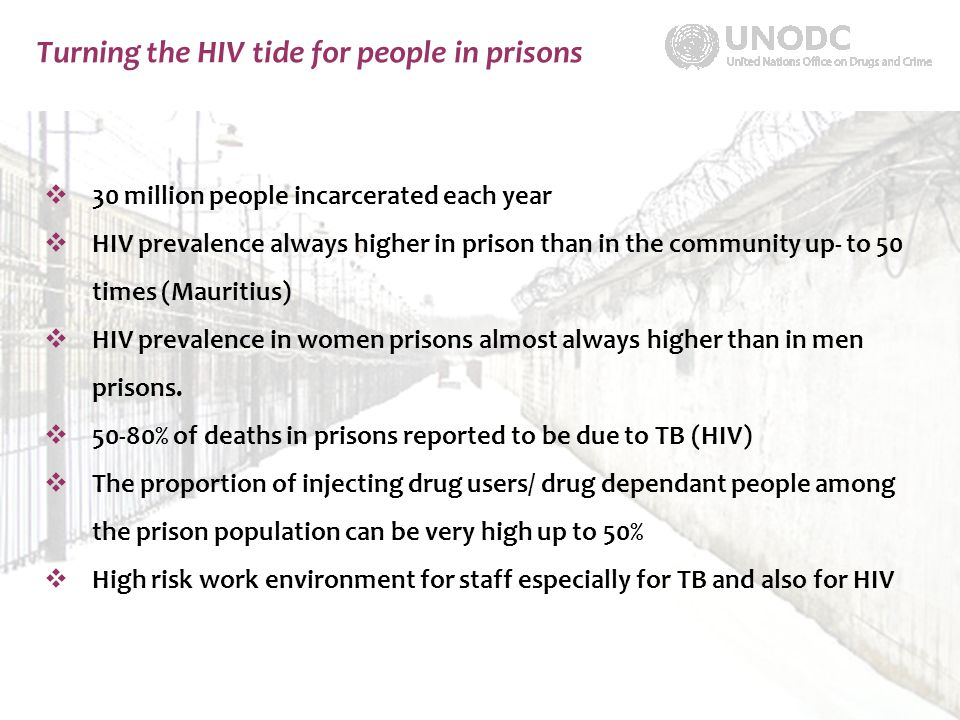 Turning the HIV tide for people in prisons  30 million people incarcerated each year  HIV prevalence always higher in prison than in the community up- to 50 times (Mauritius)  HIV prevalence in women prisons almost always higher than in men prisons.