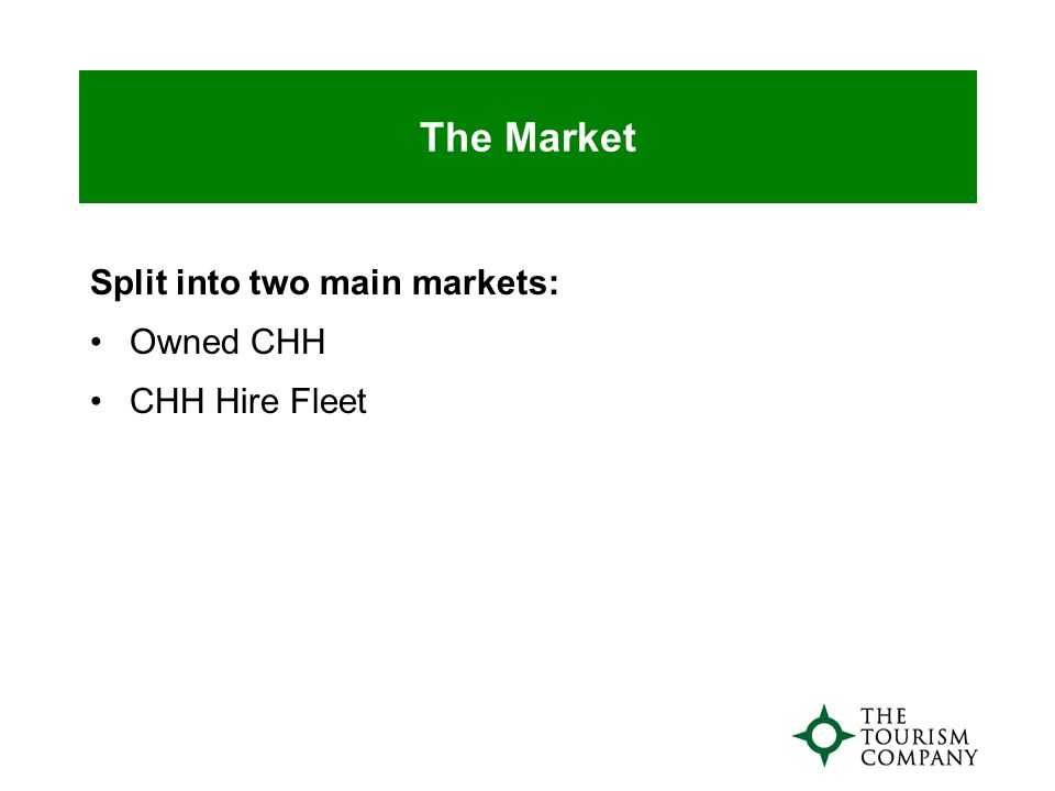 The Market Split into two main markets: Owned CHH CHH Hire Fleet