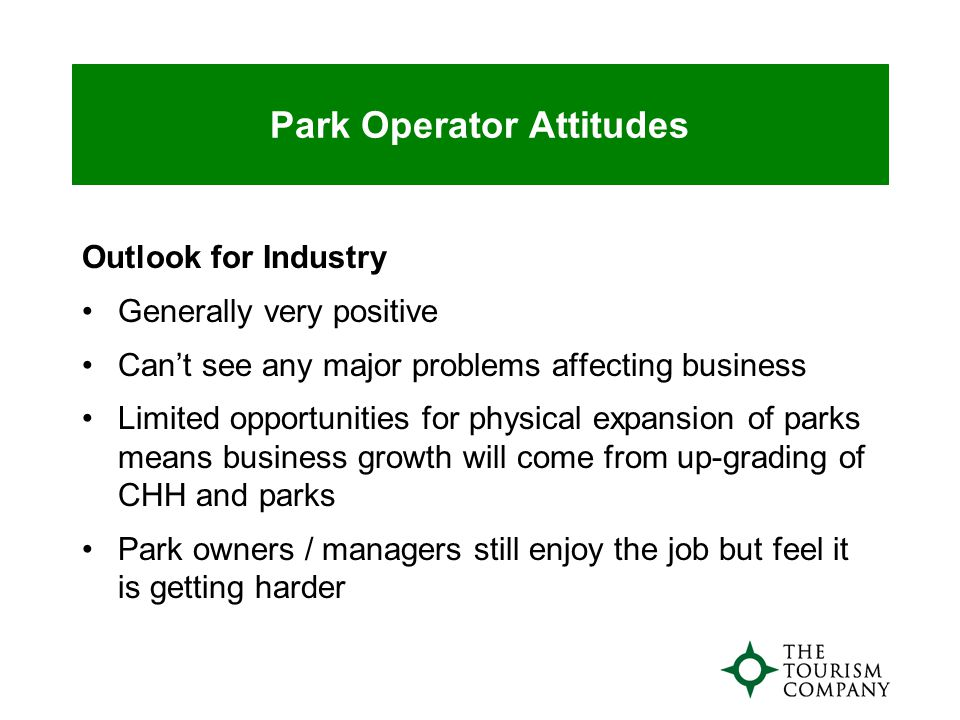 Park Operator Attitudes Outlook for Industry Generally very positive Can't see any major problems affecting business Limited opportunities for physical expansion of parks means business growth will come from up-grading of CHH and parks Park owners / managers still enjoy the job but feel it is getting harder
