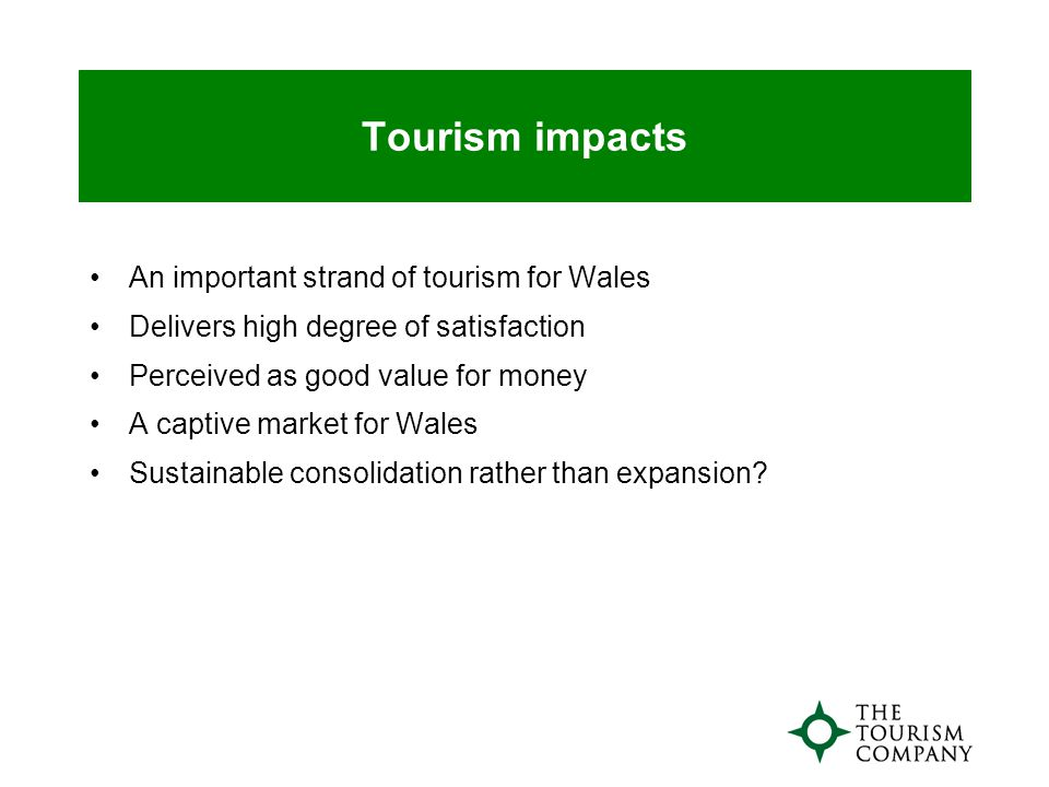 Tourism impacts An important strand of tourism for Wales Delivers high degree of satisfaction Perceived as good value for money A captive market for Wales Sustainable consolidation rather than expansion