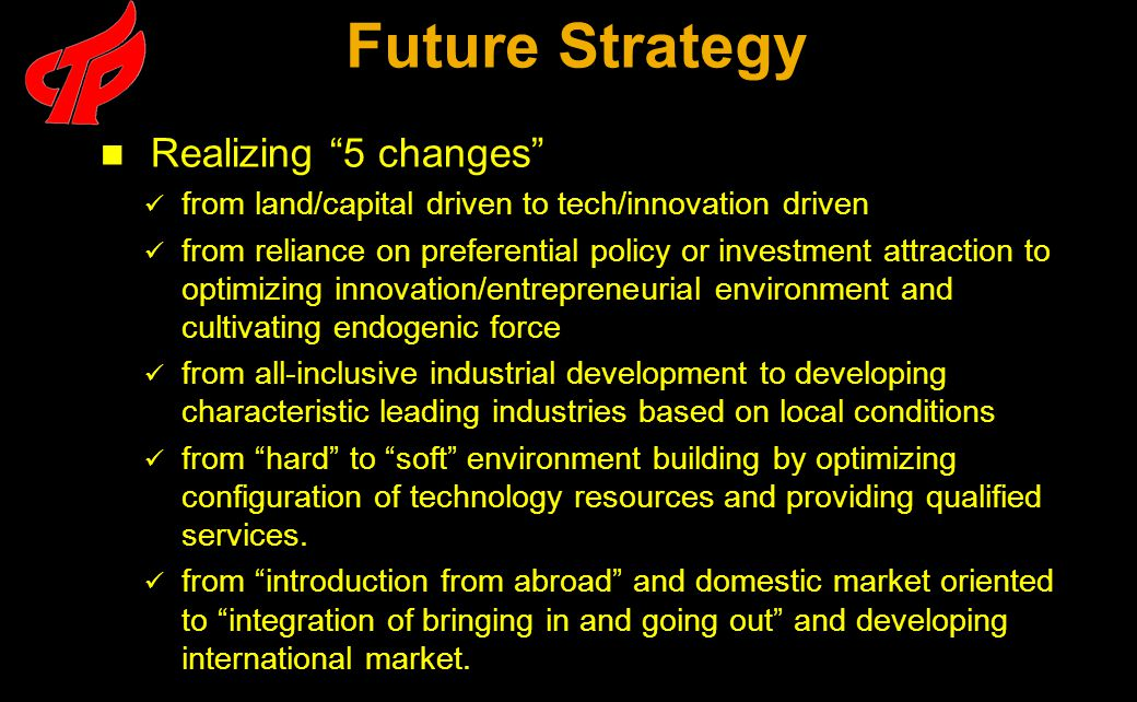 Realizing 5 changes from land/capital driven to tech/innovation driven from reliance on preferential policy or investment attraction to optimizing innovation/entrepreneurial environment and cultivating endogenic force from all-inclusive industrial development to developing characteristic leading industries based on local conditions from hard to soft environment building by optimizing configuration of technology resources and providing qualified services.