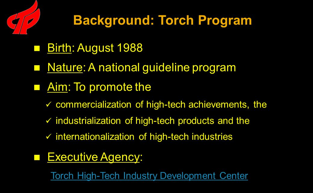 Birth: August 1988 Nature: A national guideline program Aim: To promote the commercialization of high-tech achievements, the industrialization of high-tech products and the internationalization of high-tech industries Executive Agency: Torch High-Tech Industry Development Center Background: Torch Program