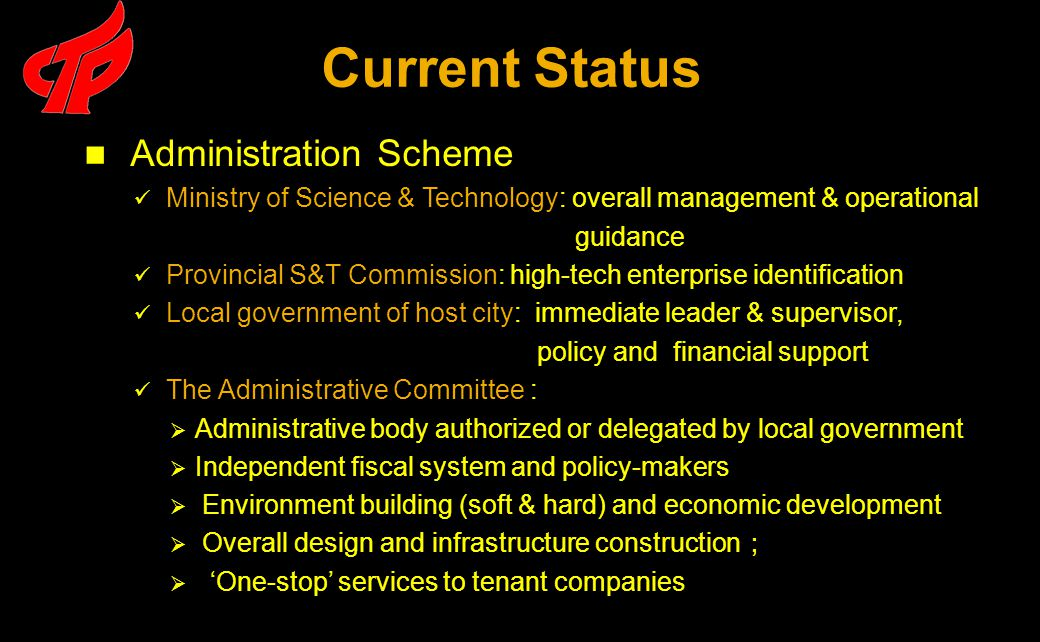 Administration Scheme Ministry of Science & Technology: overall management & operational guidance Provincial S&T Commission: high-tech enterprise identification Local government of host city: immediate leader & supervisor, policy and financial support The Administrative Committee :  Administrative body authorized or delegated by local government  Independent fiscal system and policy-makers  Environment building (soft & hard) and economic development  Overall design and infrastructure construction ;  'One-stop' services to tenant companies Current Status