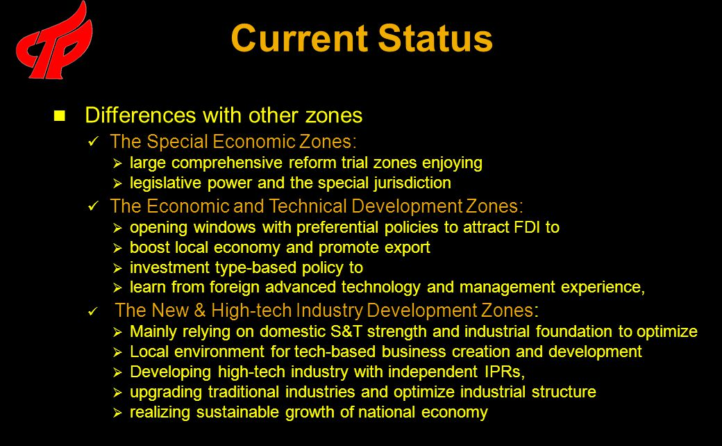 Differences with other zones The Special Economic Zones:  large comprehensive reform trial zones enjoying  legislative power and the special jurisdiction The Economic and Technical Development Zones:  opening windows with preferential policies to attract FDI to  boost local economy and promote export  investment type-based policy to  learn from foreign advanced technology and management experience, The New & High-tech Industry Development Zones:  Mainly relying on domestic S&T strength and industrial foundation to optimize  Local environment for tech-based business creation and development  Developing high-tech industry with independent IPRs,  upgrading traditional industries and optimize industrial structure  realizing sustainable growth of national economy