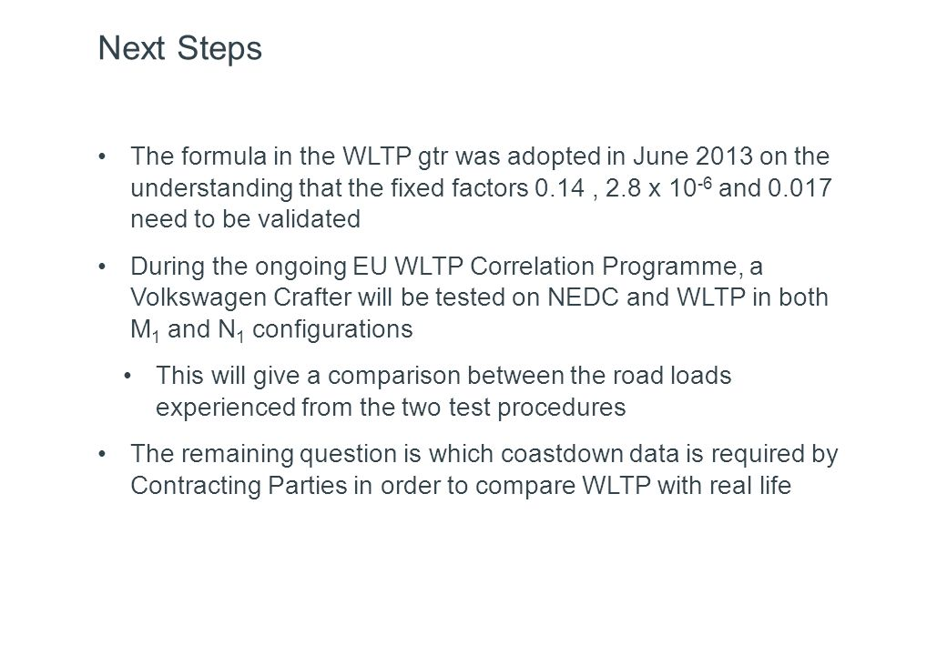 Next Steps The formula in the WLTP gtr was adopted in June 2013 on the understanding that the fixed factors 0.14, 2.8 x 10 -6 and 0.017 need to be validated During the ongoing EU WLTP Correlation Programme, a Volkswagen Crafter will be tested on NEDC and WLTP in both M 1 and N 1 configurations This will give a comparison between the road loads experienced from the two test procedures The remaining question is which coastdown data is required by Contracting Parties in order to compare WLTP with real life