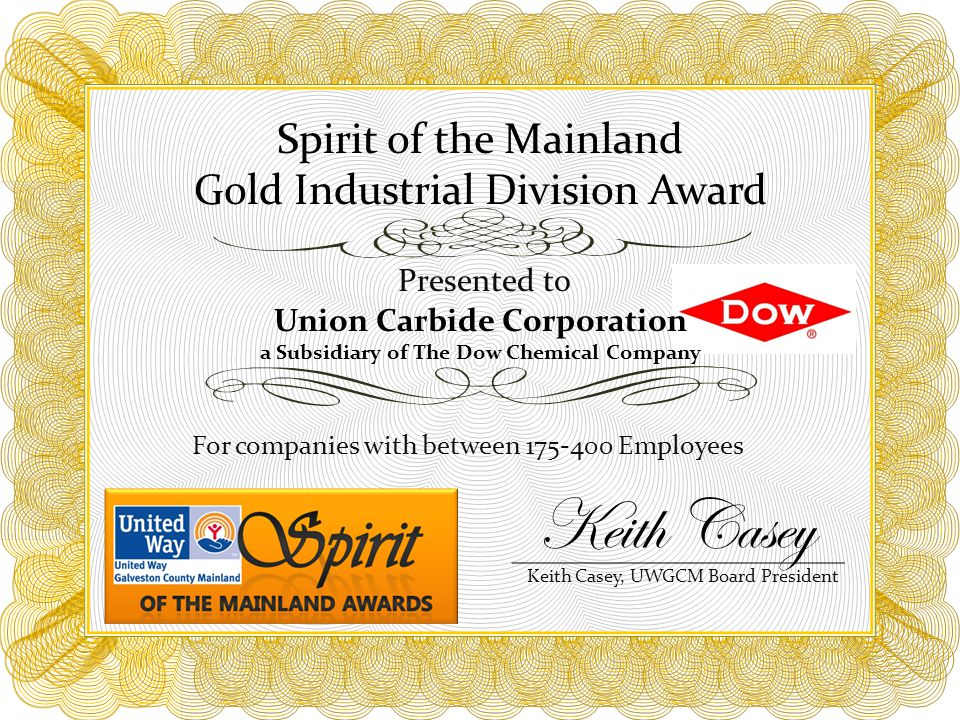 Spirit of the Mainland Gold Industrial Division Award For companies with between 175-400 Employees Presented to Union Carbide Corporation a Subsidiary of The Dow Chemical Company Keith Casey, UWGCM Board President Keith Casey