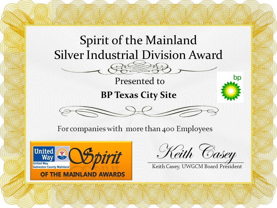 Spirit of the Mainland Silver Industrial Division Award For companies with more than 400 Employees Presented to BP Texas City Site Keith Casey, UWGCM Board President Keith Casey