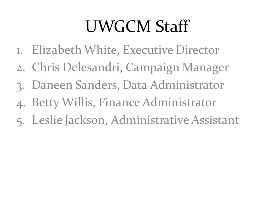 UWGCM Staff 1.Elizabeth White, Executive Director 2.Chris Delesandri, Campaign Manager 3.Daneen Sanders, Data Administrator 4.Betty Willis, Finance Administrator 5.Leslie Jackson, Administrative Assistant