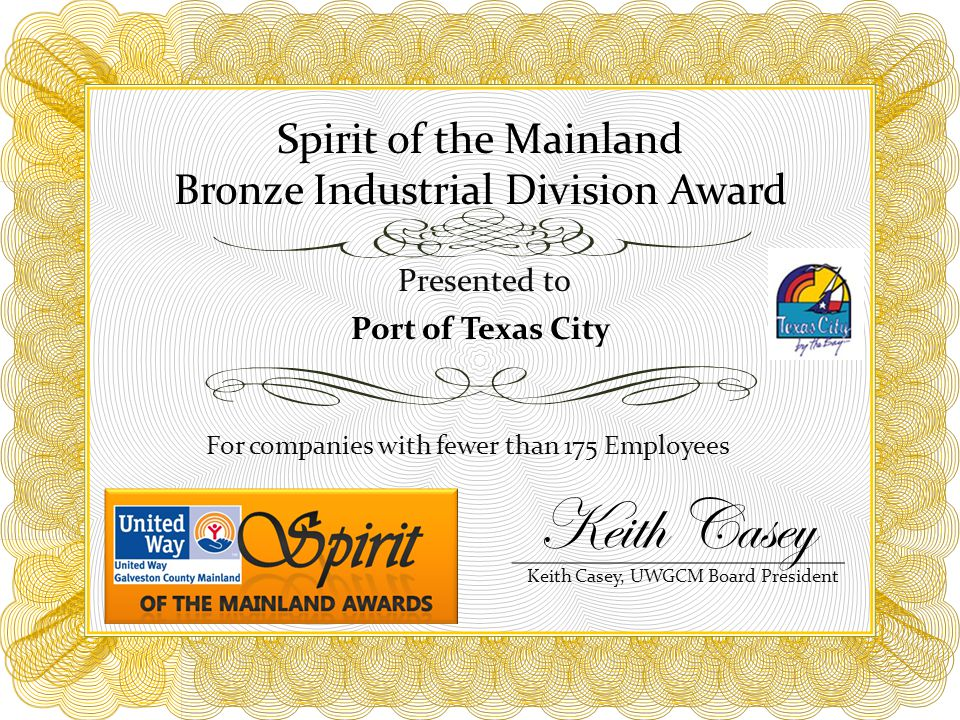 Spirit of the Mainland Bronze Industrial Division Award For companies with fewer than 175 Employees Presented to Port of Texas City Keith Casey, UWGCM Board President Keith Casey