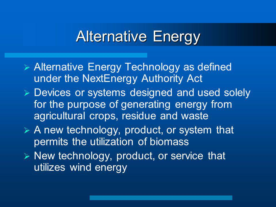 Alternative Energy  Alternative Energy Technology as defined under the NextEnergy Authority Act  Devices or systems designed and used solely for the purpose of generating energy from agricultural crops, residue and waste  A new technology, product, or system that permits the utilization of biomass  New technology, product, or service that utilizes wind energy