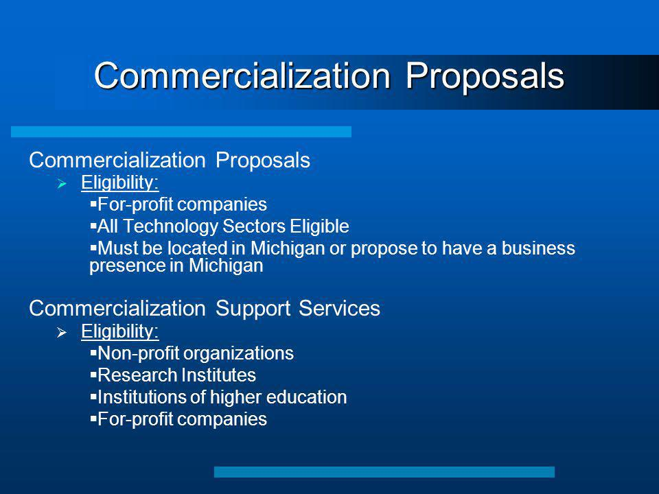 Commercialization Proposals  Eligibility:  For-profit companies  All Technology Sectors Eligible  Must be located in Michigan or propose to have a