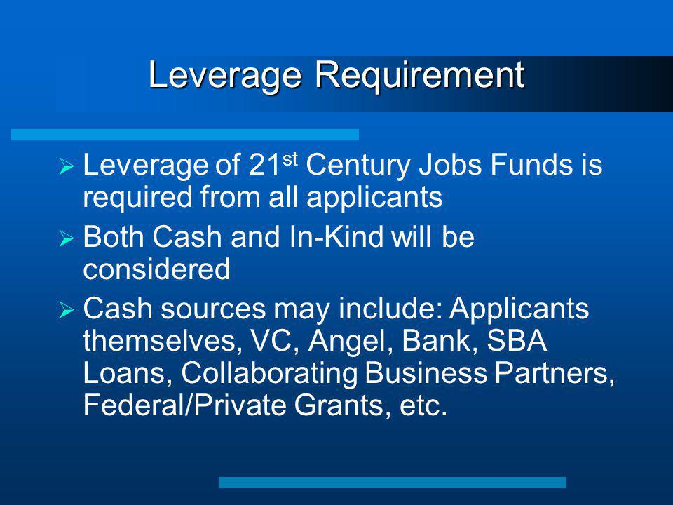 Leverage Requirement  Leverage of 21 st Century Jobs Funds is required from all applicants  Both Cash and In-Kind will be considered  Cash sources may include: Applicants themselves, VC, Angel, Bank, SBA Loans, Collaborating Business Partners, Federal/Private Grants, etc.