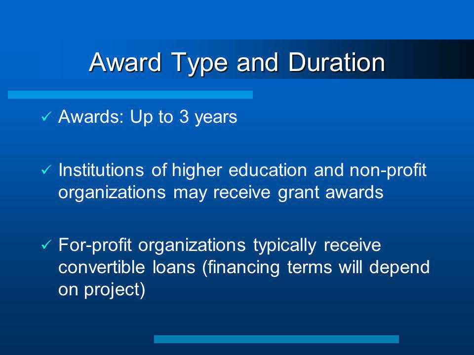 Award Type and Duration ü Awards: Up to 3 years ü Institutions of higher education and non-profit organizations may receive grant awards ü For-profit organizations typically receive convertible loans (financing terms will depend on project)