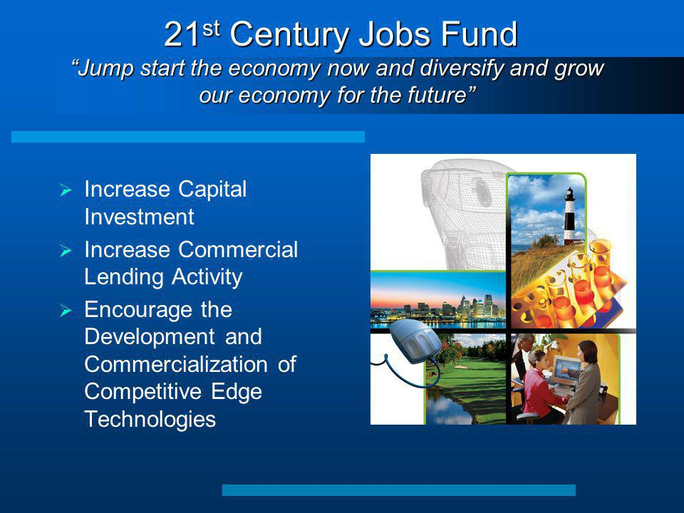 21 st Century Jobs Fund Jump start the economy now and diversify and grow our economy for the future 21 st Century Jobs Fund Jump start the economy now and diversify and grow our economy for the future  Increase Capital Investment  Increase Commercial Lending Activity  Encourage the Development and Commercialization of Competitive Edge Technologies