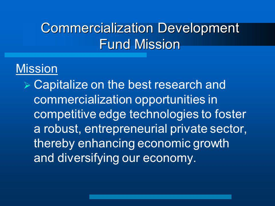 Commercialization Development Fund Mission  Capitalize on the best research and commercialization opportunities in competitive edge technologies to f