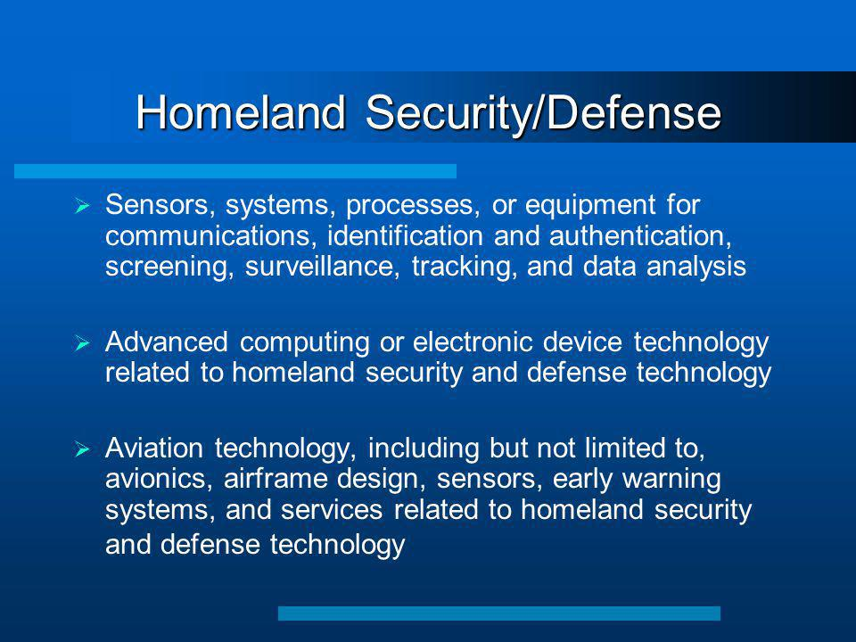 Homeland Security/Defense  Sensors, systems, processes, or equipment for communications, identification and authentication, screening, surveillance, tracking, and data analysis  Advanced computing or electronic device technology related to homeland security and defense technology  Aviation technology, including but not limited to, avionics, airframe design, sensors, early warning systems, and services related to homeland security and defense technology