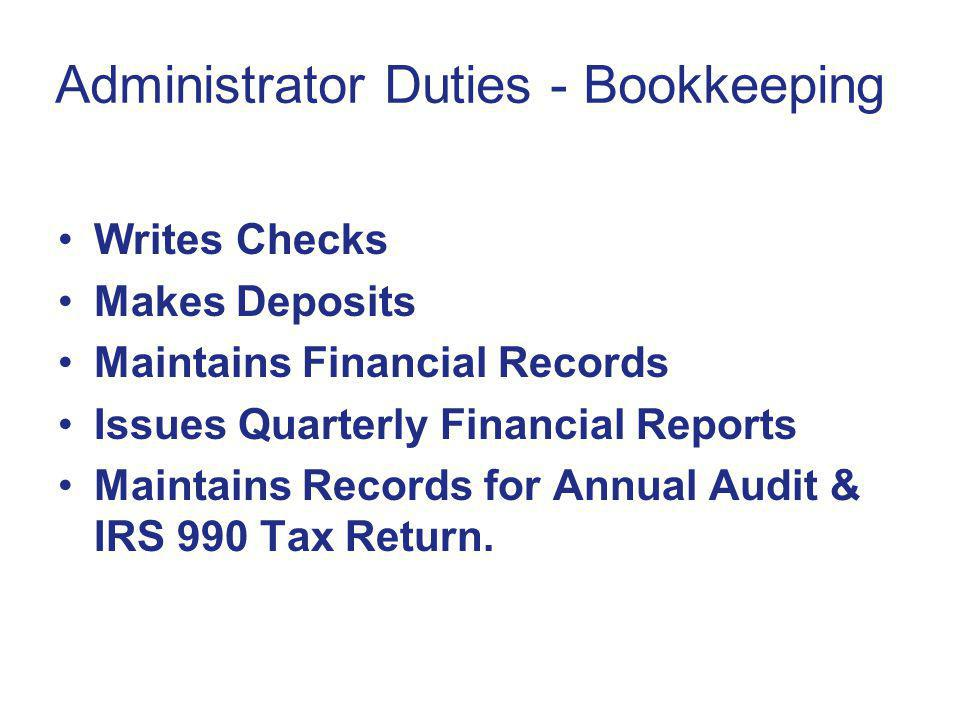 Administrator Duties - Bookkeeping Writes Checks Makes Deposits Maintains Financial Records Issues Quarterly Financial Reports Maintains Records for Annual Audit & IRS 990 Tax Return.