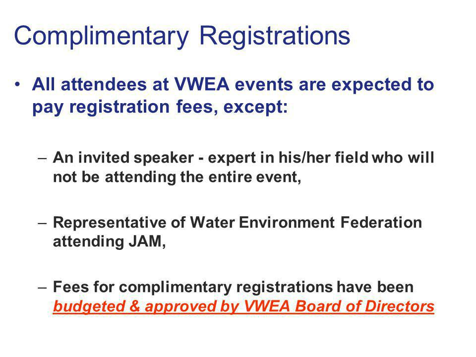 Complimentary Registrations All attendees at VWEA events are expected to pay registration fees, except: –An invited speaker - expert in his/her field who will not be attending the entire event, –Representative of Water Environment Federation attending JAM, –Fees for complimentary registrations have been budgeted & approved by VWEA Board of Directors All attendees at VWEA events are expected to pay registration fees, except: –An invited speaker - expert in his/her field who will not be attending the entire event, –Representative of Water Environment Federation attending JAM, –Fees for complimentary registrations have been budgeted & approved by VWEA Board of Directors