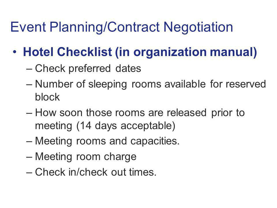 Event Planning/Contract Negotiation Hotel Checklist (in organization manual) –Check preferred dates –Number of sleeping rooms available for reserved block –How soon those rooms are released prior to meeting (14 days acceptable) –Meeting rooms and capacities.