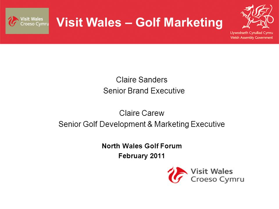 Visit Wales – Golf Marketing Claire Sanders Senior Brand Executive Claire Carew Senior Golf Development & Marketing Executive North Wales Golf Forum F