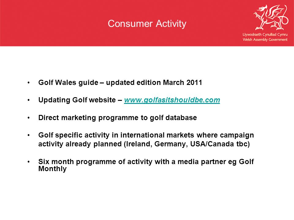 Consumer Activity Golf Wales guide – updated edition March 2011 Updating Golf website – www.golfasitshouldbe.comwww.golfasitshouldbe.com Direct market