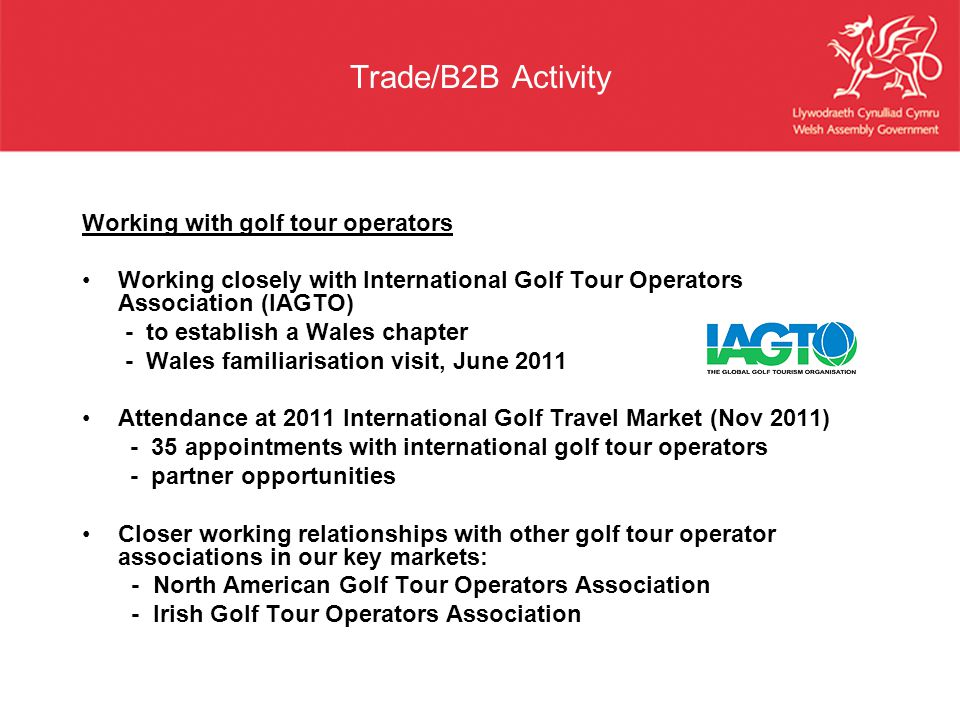 Trade/B2B Activity Working with golf tour operators Working closely with International Golf Tour Operators Association (IAGTO) - to establish a Wales