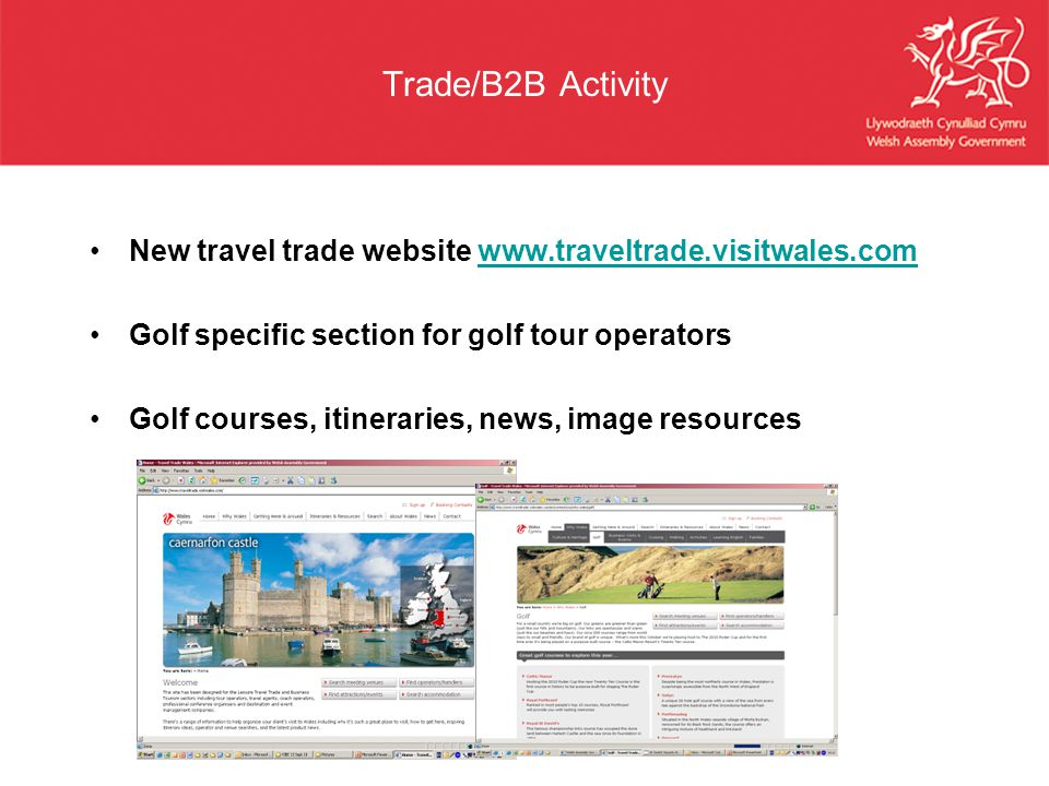 Trade/B2B Activity New travel trade website www.traveltrade.visitwales.comwww.traveltrade.visitwales.com Golf specific section for golf tour operators