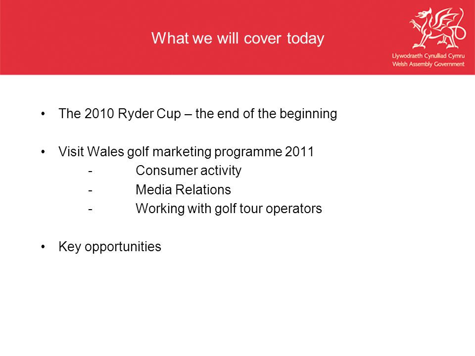 What we will cover today The 2010 Ryder Cup – the end of the beginning Visit Wales golf marketing programme 2011 -Consumer activity -Media Relations -