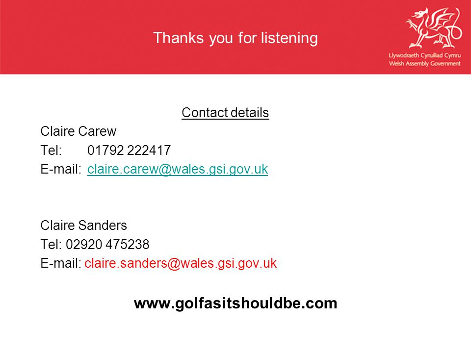 Thanks you for listening Contact details Claire Carew Tel:01792 222417 E-mail:claire.carew@wales.gsi.gov.ukclaire.carew@wales.gsi.gov.uk Claire Sander