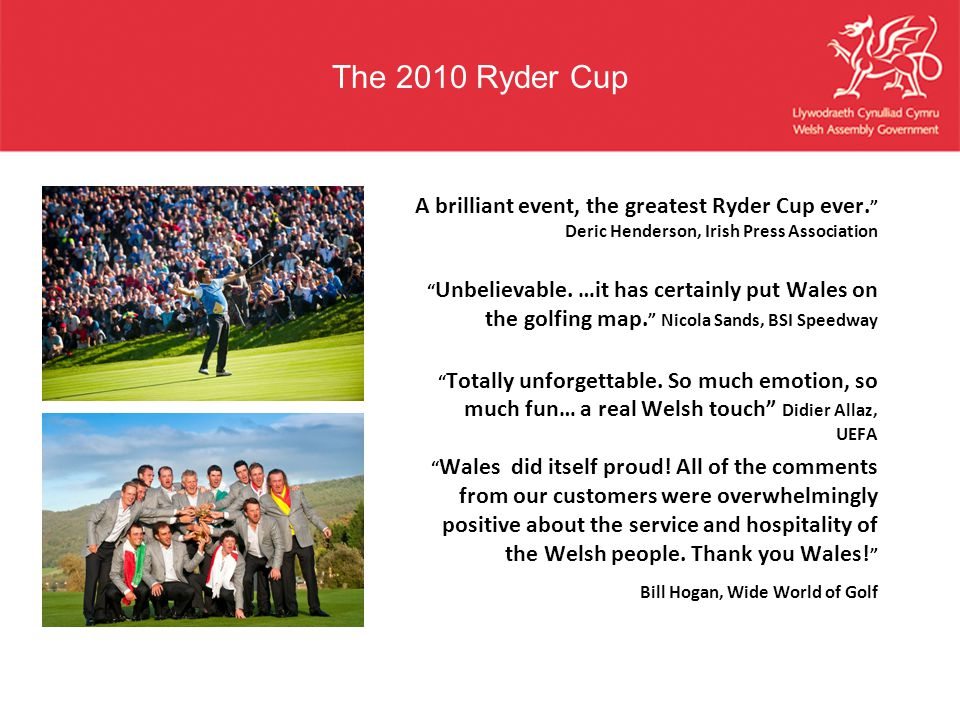 """The 2010 Ryder Cup A brilliant event, the greatest Ryder Cup ever. """" Deric Henderson, Irish Press Association """" Unbelievable. …it has certainly put Wa"""